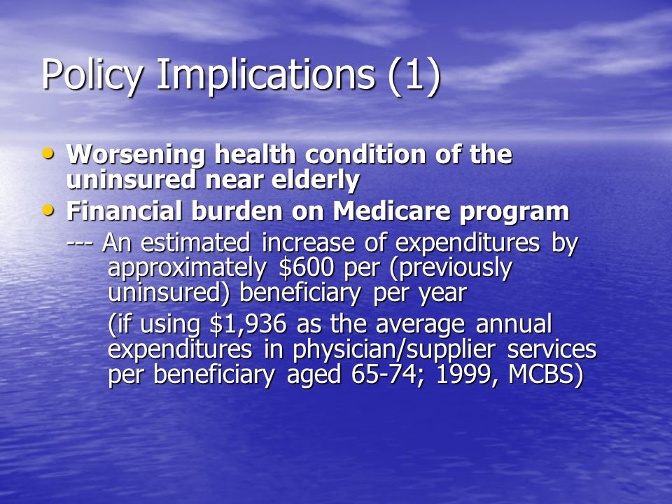 Policy Implications (1) Worsening health condition of the uninsured near elderly Worsening health condition of the uninsured near elderly Financial burden on Medicare program Financial burden on Medicare program --- An estimated increase of expenditures by approximately $600 per (previously uninsured) beneficiary per year (if using $1,936 as the average annual expenditures in physician/supplier services per beneficiary aged 65-74; 1999, MCBS)