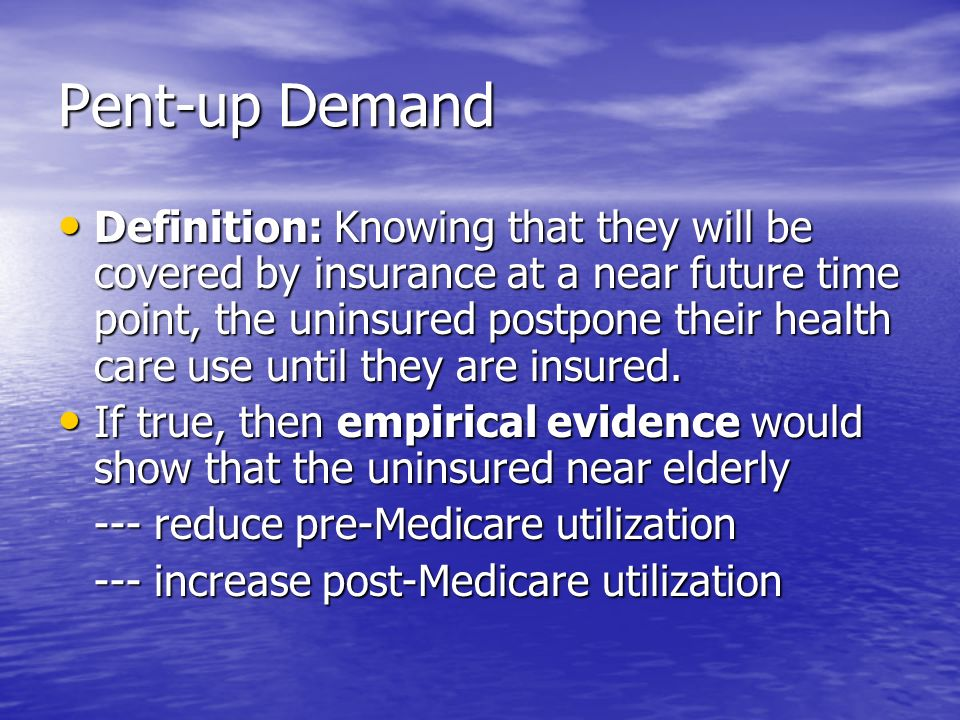 Pent-up Demand Definition: Knowing that they will be covered by insurance at a near future time point, the uninsured postpone their health care use until they are insured.