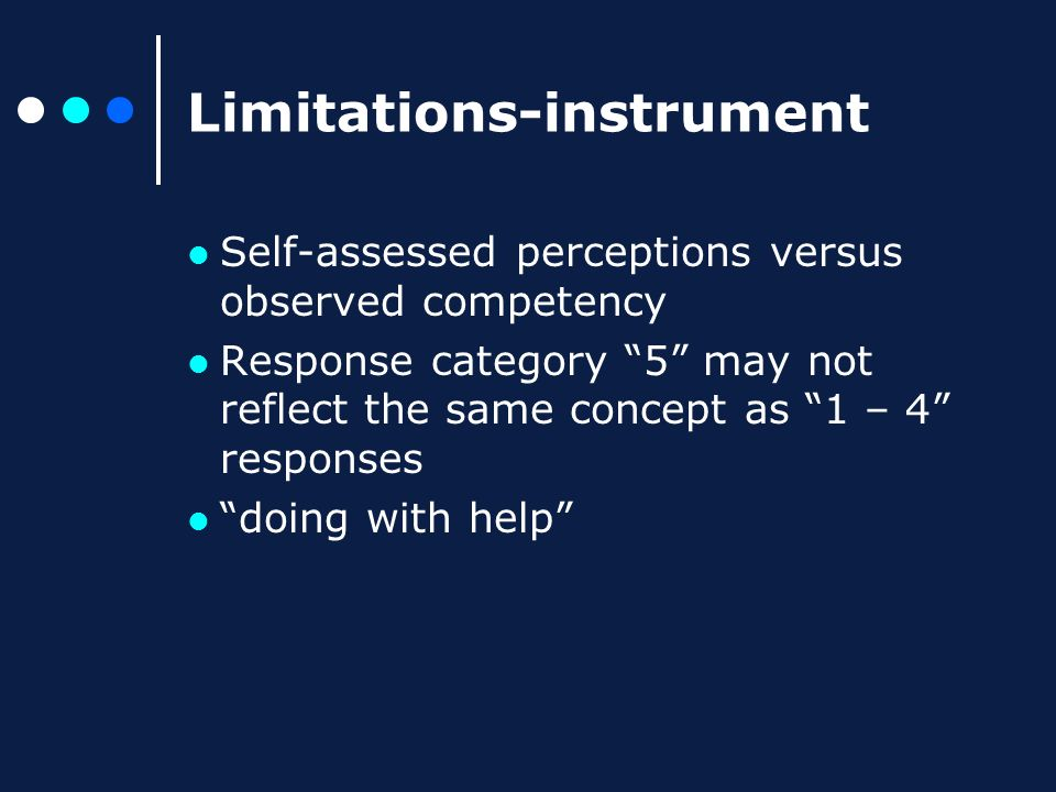 Limitations-instrument Self-assessed perceptions versus observed competency Response category 5 may not reflect the same concept as 1 – 4 responses doing with help