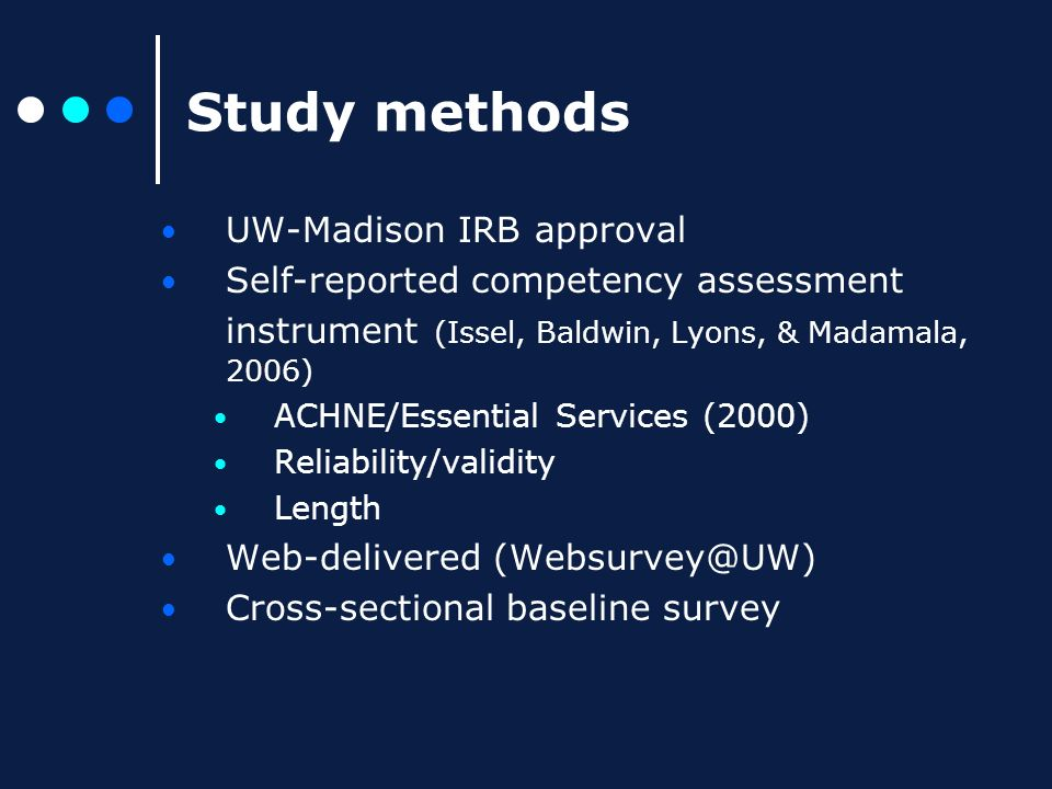 Study methods UW-Madison IRB approval Self-reported competency assessment instrument (Issel, Baldwin, Lyons, & Madamala, 2006) ACHNE/Essential Services (2000) Reliability/validity Length Web-delivered (Websurvey@UW) Cross-sectional baseline survey