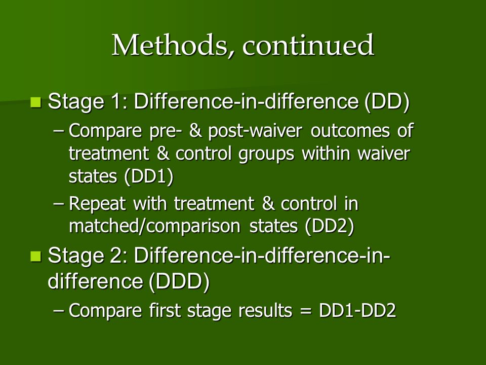 Methods, continued Stage 1: Difference-in-difference (DD) Stage 1: Difference-in-difference (DD) –Compare pre- & post-waiver outcomes of treatment & control groups within waiver states (DD1) –Repeat with treatment & control in matched/comparison states (DD2) Stage 2: Difference-in-difference-in- difference (DDD) Stage 2: Difference-in-difference-in- difference (DDD) –Compare first stage results = DD1-DD2