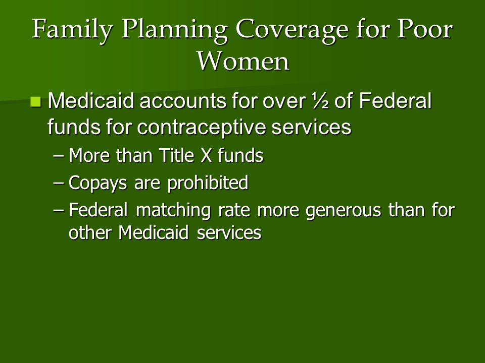 Family Planning Coverage for Poor Women Medicaid accounts for over ½ of Federal funds for contraceptive services Medicaid accounts for over ½ of Federal funds for contraceptive services –More than Title X funds –Copays are prohibited –Federal matching rate more generous than for other Medicaid services
