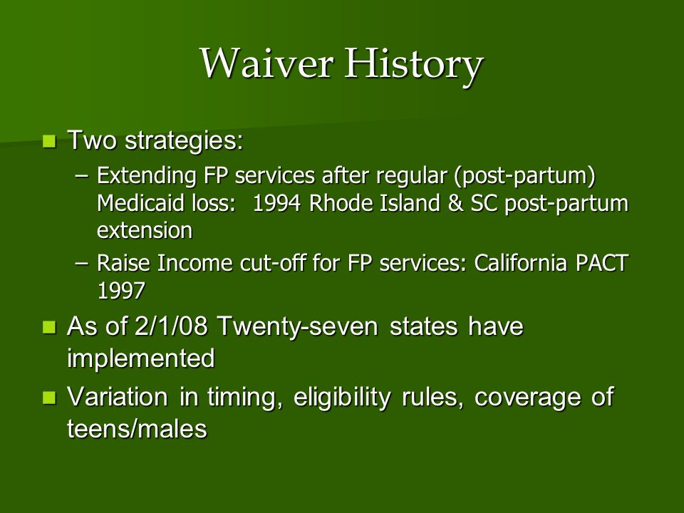 Waiver History Two strategies: Two strategies: –Extending FP services after regular (post-partum) Medicaid loss: 1994 Rhode Island & SC post-partum extension –Raise Income cut-off for FP services: California PACT 1997 As of 2/1/08 Twenty-seven states have implemented As of 2/1/08 Twenty-seven states have implemented Variation in timing, eligibility rules, coverage of teens/males Variation in timing, eligibility rules, coverage of teens/males