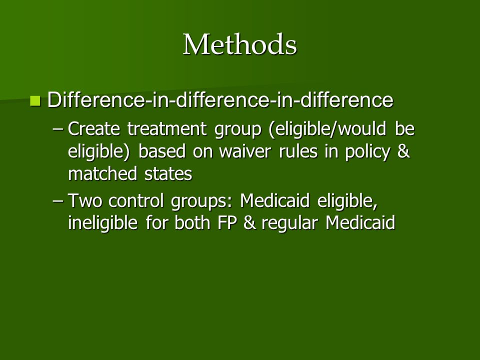 Methods Difference-in-difference-in-difference Difference-in-difference-in-difference –Create treatment group (eligible/would be eligible) based on waiver rules in policy & matched states –Two control groups: Medicaid eligible, ineligible for both FP & regular Medicaid