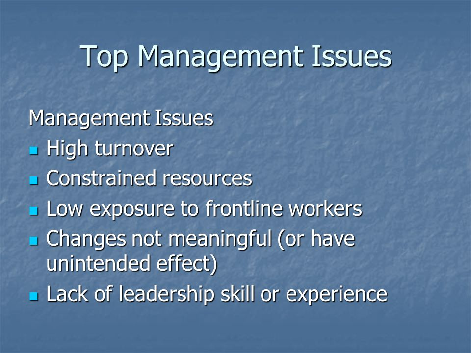 Top Management Issues Management Issues High turnover High turnover Constrained resources Constrained resources Low exposure to frontline workers Low exposure to frontline workers Changes not meaningful (or have unintended effect) Changes not meaningful (or have unintended effect) Lack of leadership skill or experience Lack of leadership skill or experience
