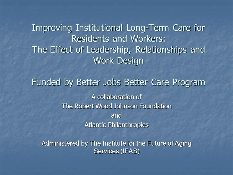 Improving Institutional Long-Term Care for Residents and Workers: The Effect of Leadership, Relationships and Work Design Funded by Better Jobs Better Care Program A collaboration of The Robert Wood Johnson Foundation and Atlantic Philanthropies Administered by The Institute for the Future of Aging Services (IFAS)