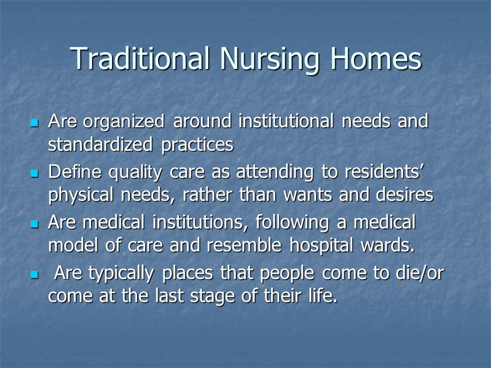 Traditional Nursing Homes Are organized around institutional needs and standardized practices Are organized around institutional needs and standardized practices Define quality care as attending to residents physical needs, rather than wants and desires Define quality care as attending to residents physical needs, rather than wants and desires Are medical institutions, following a medical model of care and resemble hospital wards.
