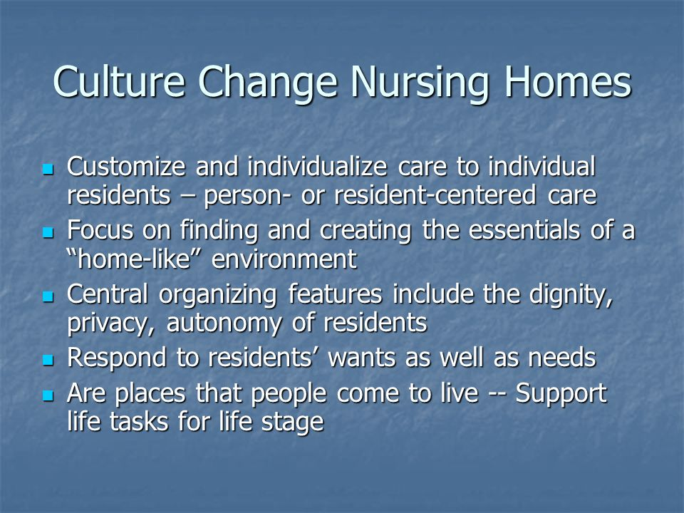 Culture Change Nursing Homes Customize and individualize care to individual residents – person- or resident-centered care Customize and individualize care to individual residents – person- or resident-centered care Focus on finding and creating the essentials of a home-like environment Focus on finding and creating the essentials of a home-like environment Central organizing features include the dignity, privacy, autonomy of residents Central organizing features include the dignity, privacy, autonomy of residents Respond to residents wants as well as needs Respond to residents wants as well as needs Are places that people come to live -- Support life tasks for life stage Are places that people come to live -- Support life tasks for life stage