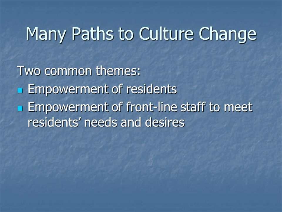 Many Paths to Culture Change Two common themes: Empowerment of residents Empowerment of residents Empowerment of front-line staff to meet residents needs and desires Empowerment of front-line staff to meet residents needs and desires
