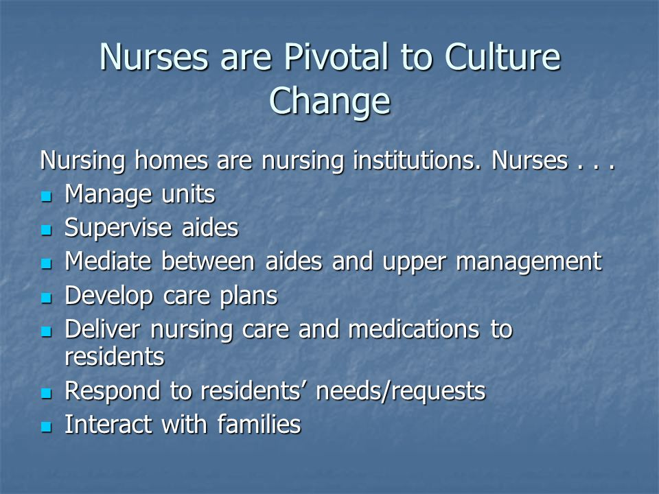 Nurses are Pivotal to Culture Change Nursing homes are nursing institutions.