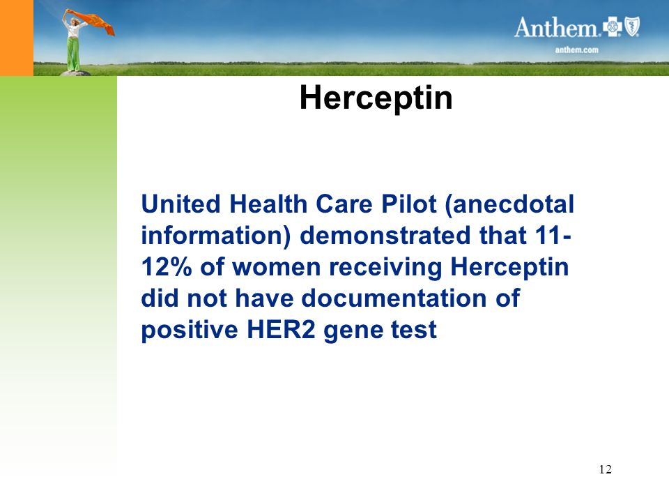 12 Herceptin United Health Care Pilot (anecdotal information) demonstrated that 11- 12% of women receiving Herceptin did not have documentation of positive HER2 gene test