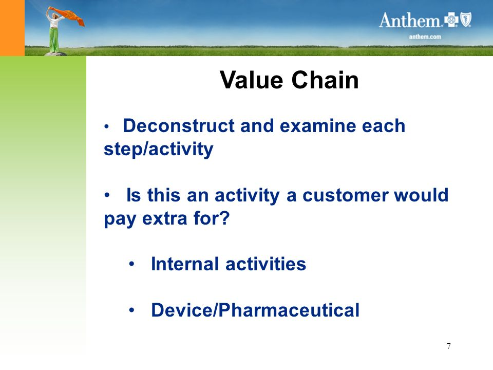 7 Value Chain Deconstruct and examine each step/activity Is this an activity a customer would pay extra for.