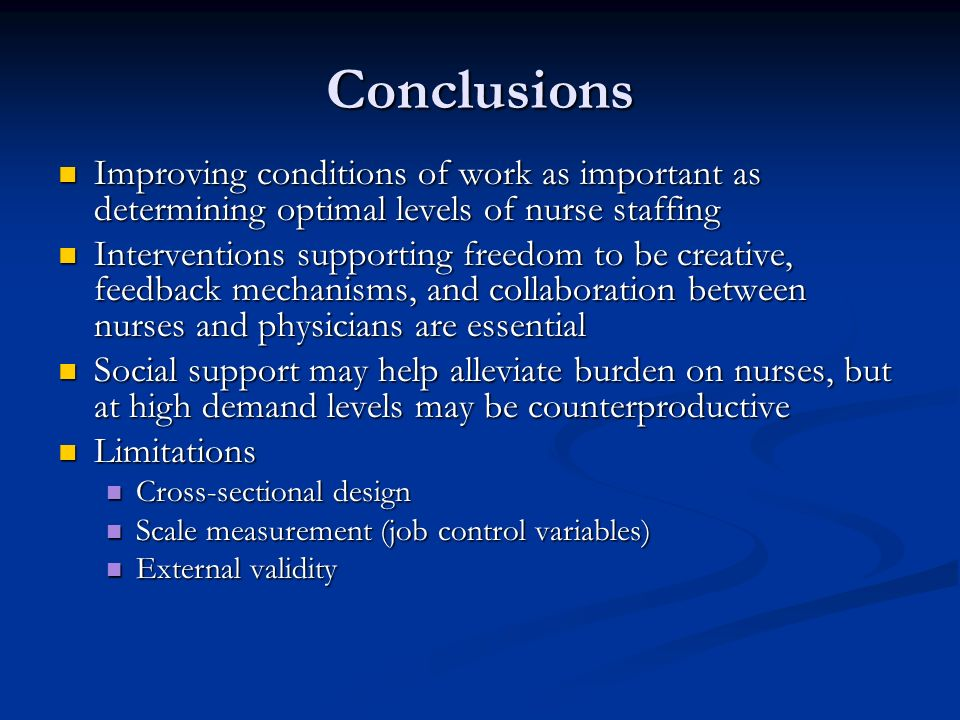 Conclusions Improving conditions of work as important as determining optimal levels of nurse staffing Improving conditions of work as important as determining optimal levels of nurse staffing Interventions supporting freedom to be creative, feedback mechanisms, and collaboration between nurses and physicians are essential Interventions supporting freedom to be creative, feedback mechanisms, and collaboration between nurses and physicians are essential Social support may help alleviate burden on nurses, but at high demand levels may be counterproductive Social support may help alleviate burden on nurses, but at high demand levels may be counterproductive Limitations Limitations Cross-sectional design Cross-sectional design Scale measurement (job control variables) Scale measurement (job control variables) External validity External validity