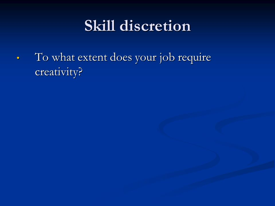 Skill discretion To what extent does your job require creativity.