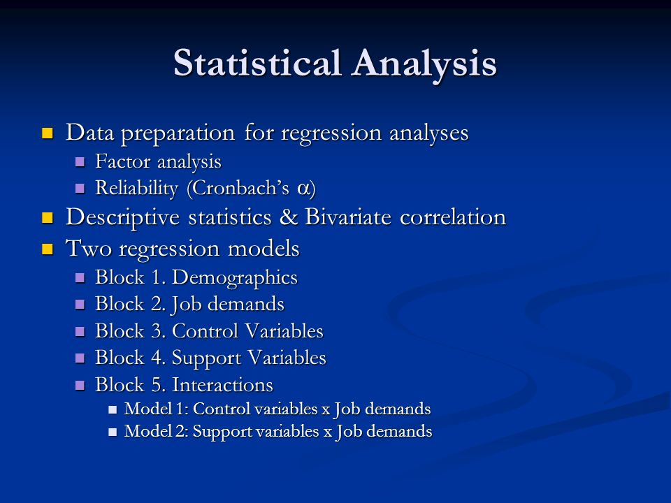 Statistical Analysis Data preparation for regression analyses Data preparation for regression analyses Factor analysis Factor analysis Reliability (Cronbachs ) Reliability (Cronbachs ) Descriptive statistics & Bivariate correlation Descriptive statistics & Bivariate correlation Two regression models Two regression models Block 1.