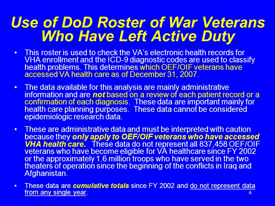 6 Use of DoD Roster of War Veterans Who Have Left Active Duty This roster is used to check the VAs electronic health records for VHA enrollment and the ICD-9 diagnostic codes are used to classify health problems.