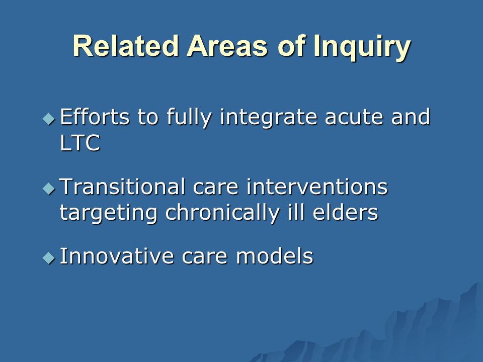 Related Areas of Inquiry Efforts to fully integrate acute and LTC Efforts to fully integrate acute and LTC Transitional care interventions targeting chronically ill elders Transitional care interventions targeting chronically ill elders Innovative care models Innovative care models