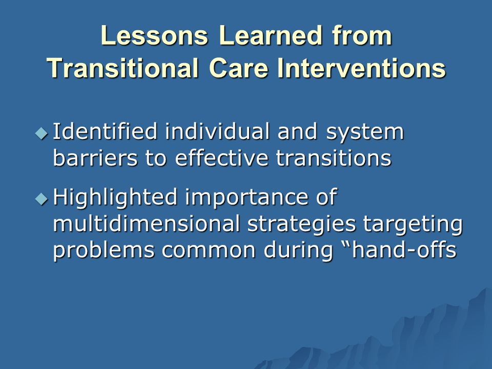 Lessons Learned from Transitional Care Interventions Identified individual and system barriers to effective transitions Identified individual and system barriers to effective transitions Highlighted importance of multidimensional strategies targeting problems common during hand-offs Highlighted importance of multidimensional strategies targeting problems common during hand-offs