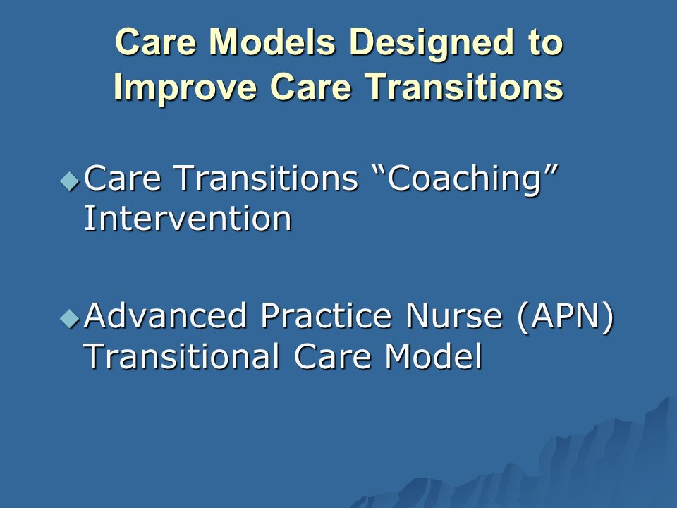 Care Models Designed to Improve Care Transitions Care Transitions Coaching Intervention Care Transitions Coaching Intervention Advanced Practice Nurse (APN) Transitional Care Model Advanced Practice Nurse (APN) Transitional Care Model