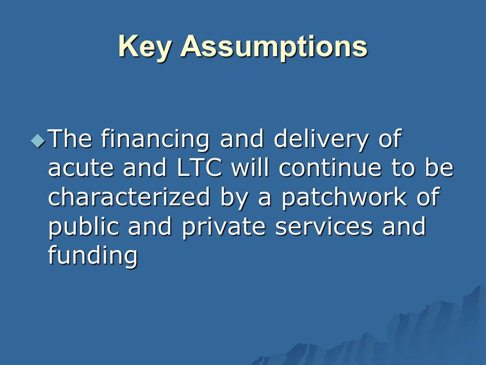 Key Assumptions The financing and delivery of acute and LTC will continue to be characterized by a patchwork of public and private services and funding The financing and delivery of acute and LTC will continue to be characterized by a patchwork of public and private services and funding