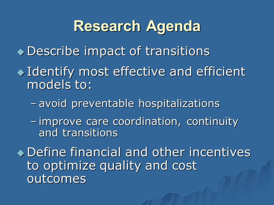 Research Agenda Describe impact of transitions Describe impact of transitions Identify most effective and efficient models to: Identify most effective and efficient models to: –avoid preventable hospitalizations –improve care coordination, continuity and transitions Define financial and other incentives to optimize quality and cost outcomes Define financial and other incentives to optimize quality and cost outcomes