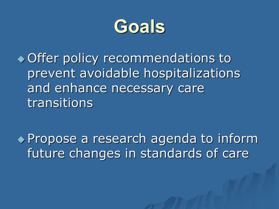 Goals Offer policy recommendations to prevent avoidable hospitalizations and enhance necessary care transitions Offer policy recommendations to prevent avoidable hospitalizations and enhance necessary care transitions Propose a research agenda to inform future changes in standards of care Propose a research agenda to inform future changes in standards of care