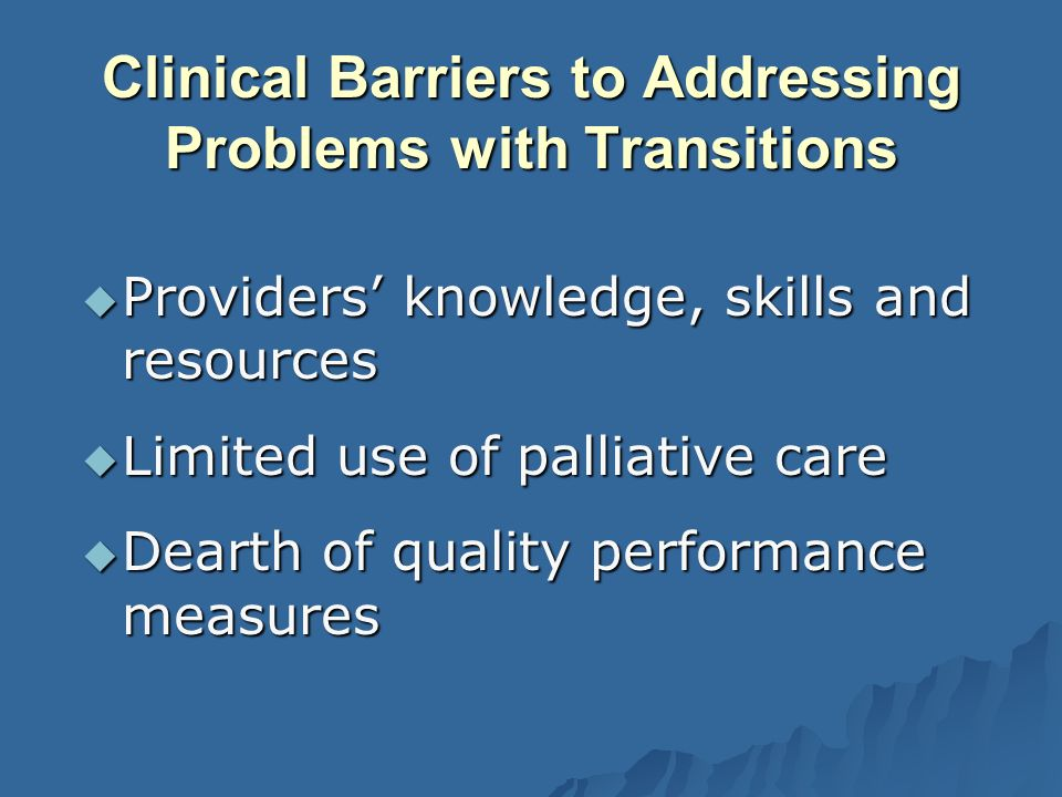 Clinical Barriers to Addressing Problems with Transitions Providers knowledge, skills and resources Providers knowledge, skills and resources Limited use of palliative care Limited use of palliative care Dearth of quality performance measures Dearth of quality performance measures