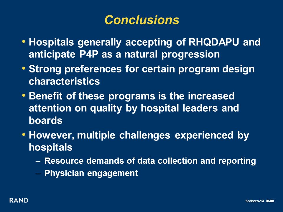 Sorbero-14 0608 Conclusions Hospitals generally accepting of RHQDAPU and anticipate P4P as a natural progression Strong preferences for certain program design characteristics Benefit of these programs is the increased attention on quality by hospital leaders and boards However, multiple challenges experienced by hospitals –Resource demands of data collection and reporting –Physician engagement