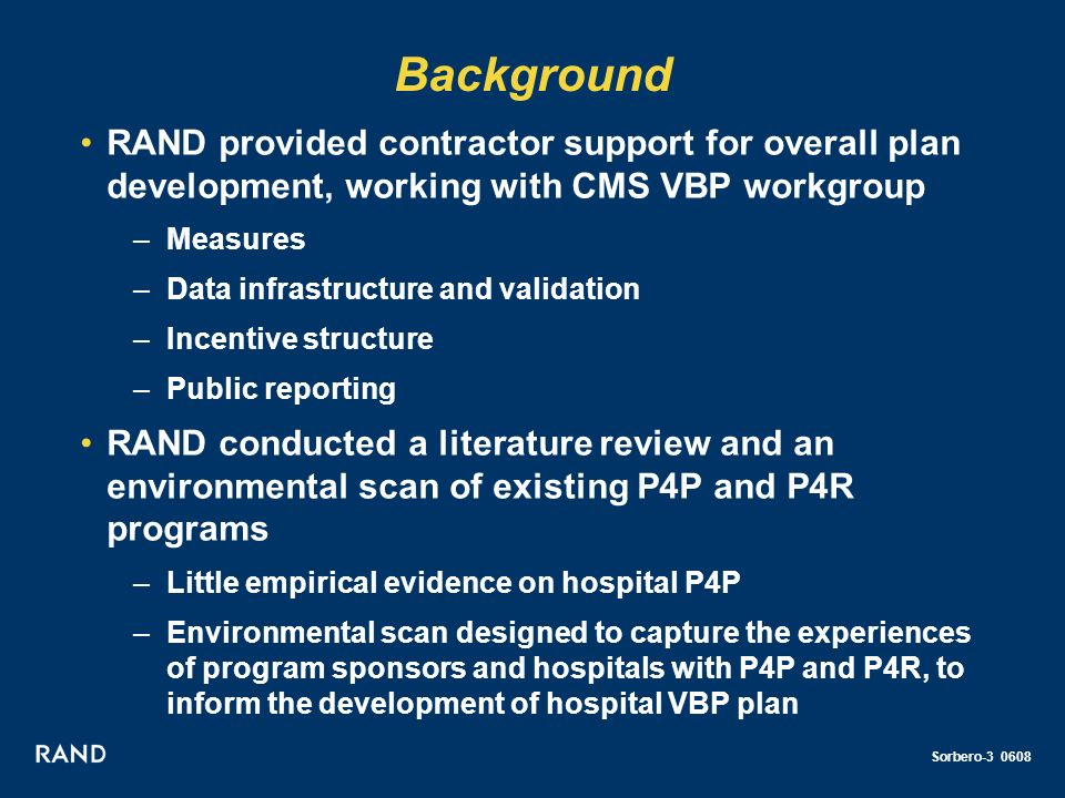 Sorbero-3 0608 Background RAND provided contractor support for overall plan development, working with CMS VBP workgroup –Measures –Data infrastructure and validation –Incentive structure –Public reporting RAND conducted a literature review and an environmental scan of existing P4P and P4R programs –Little empirical evidence on hospital P4P –Environmental scan designed to capture the experiences of program sponsors and hospitals with P4P and P4R, to inform the development of hospital VBP plan