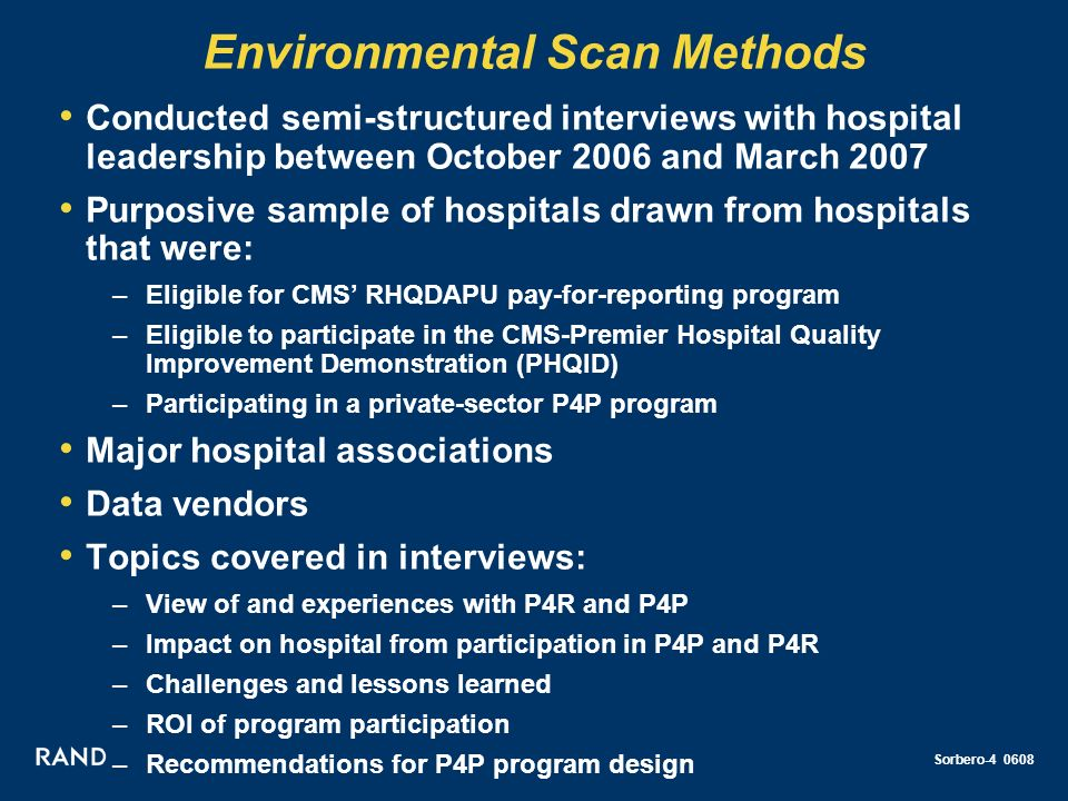 Sorbero-4 0608 Environmental Scan Methods Conducted semi-structured interviews with hospital leadership between October 2006 and March 2007 Purposive sample of hospitals drawn from hospitals that were: –Eligible for CMS RHQDAPU pay-for-reporting program –Eligible to participate in the CMS-Premier Hospital Quality Improvement Demonstration (PHQID) –Participating in a private-sector P4P program Major hospital associations Data vendors Topics covered in interviews: –View of and experiences with P4R and P4P –Impact on hospital from participation in P4P and P4R –Challenges and lessons learned –ROI of program participation –Recommendations for P4P program design