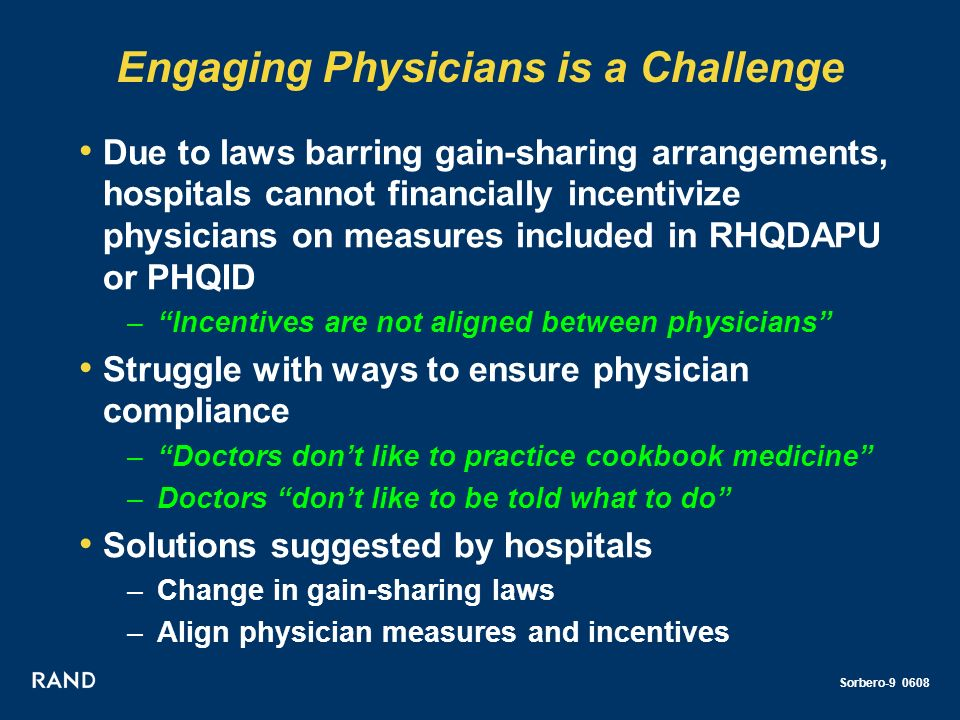 Sorbero-9 0608 Engaging Physicians is a Challenge Due to laws barring gain-sharing arrangements, hospitals cannot financially incentivize physicians on measures included in RHQDAPU or PHQID –Incentives are not aligned between physicians Struggle with ways to ensure physician compliance –Doctors dont like to practice cookbook medicine –Doctors dont like to be told what to do Solutions suggested by hospitals –Change in gain-sharing laws –Align physician measures and incentives