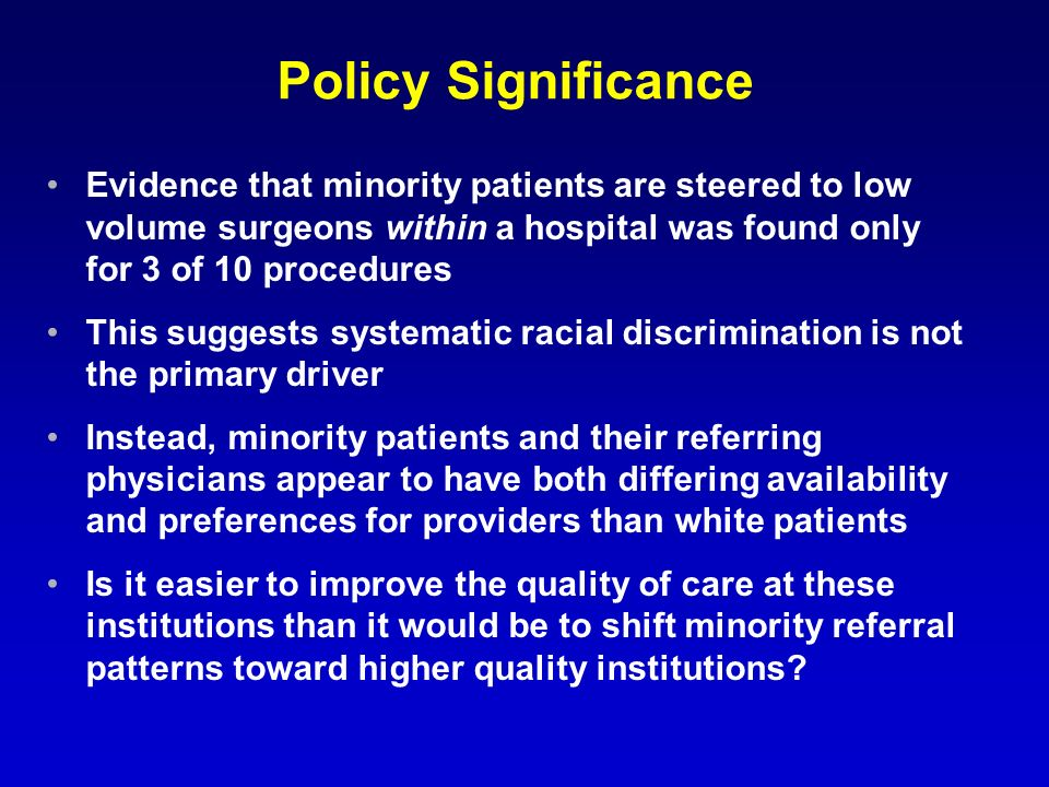 Policy Significance Evidence that minority patients are steered to low volume surgeons within a hospital was found only for 3 of 10 procedures This suggests systematic racial discrimination is not the primary driver Instead, minority patients and their referring physicians appear to have both differing availability and preferences for providers than white patients Is it easier to improve the quality of care at these institutions than it would be to shift minority referral patterns toward higher quality institutions
