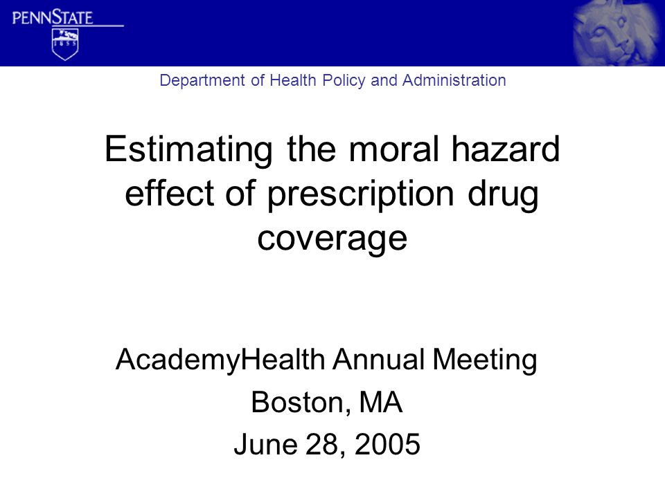 Estimating the moral hazard effect of prescription drug coverage AcademyHealth Annual Meeting Boston, MA June 28, 2005 Department of Health Policy and Administration