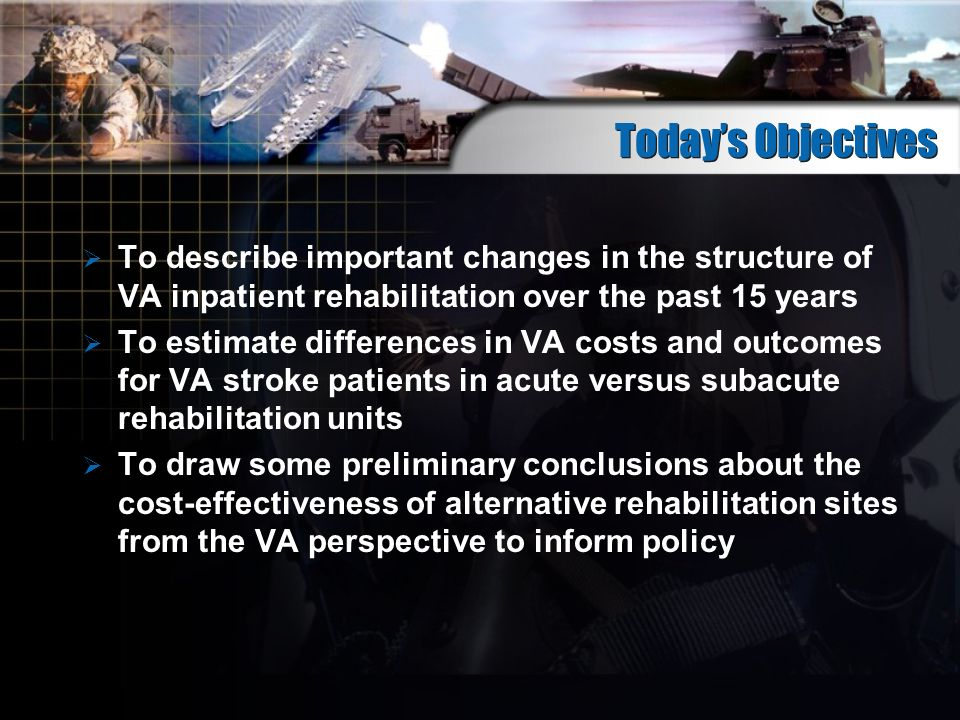 Todays Objectives To describe important changes in the structure of VA inpatient rehabilitation over the past 15 years To estimate differences in VA costs and outcomes for VA stroke patients in acute versus subacute rehabilitation units To draw some preliminary conclusions about the cost-effectiveness of alternative rehabilitation sites from the VA perspective to inform policy