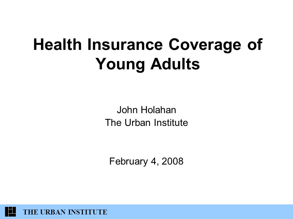 Health Insurance Coverage of Young Adults John Holahan The Urban Institute February 4, 2008 THE URBAN INSTITUTE