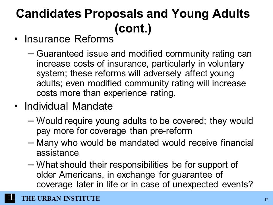 THE URBAN INSTITUTE 17 Candidates Proposals and Young Adults (cont.) Insurance Reforms – Guaranteed issue and modified community rating can increase costs of insurance, particularly in voluntary system; these reforms will adversely affect young adults; even modified community rating will increase costs more than experience rating.