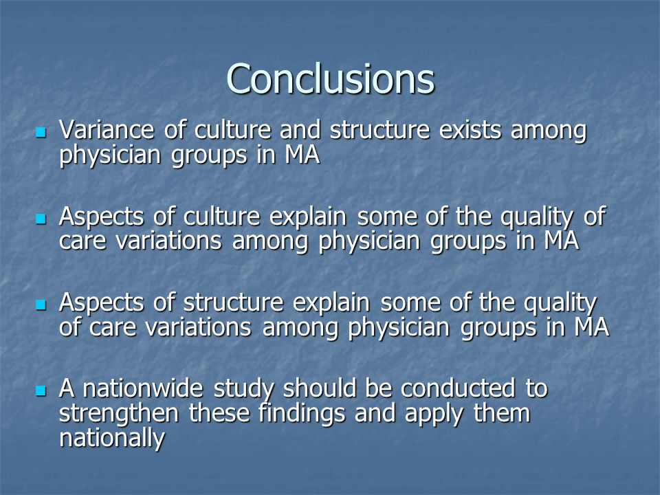 Conclusions Variance of culture and structure exists among physician groups in MA Variance of culture and structure exists among physician groups in MA Aspects of culture explain some of the quality of care variations among physician groups in MA Aspects of culture explain some of the quality of care variations among physician groups in MA Aspects of structure explain some of the quality of care variations among physician groups in MA Aspects of structure explain some of the quality of care variations among physician groups in MA A nationwide study should be conducted to strengthen these findings and apply them nationally A nationwide study should be conducted to strengthen these findings and apply them nationally
