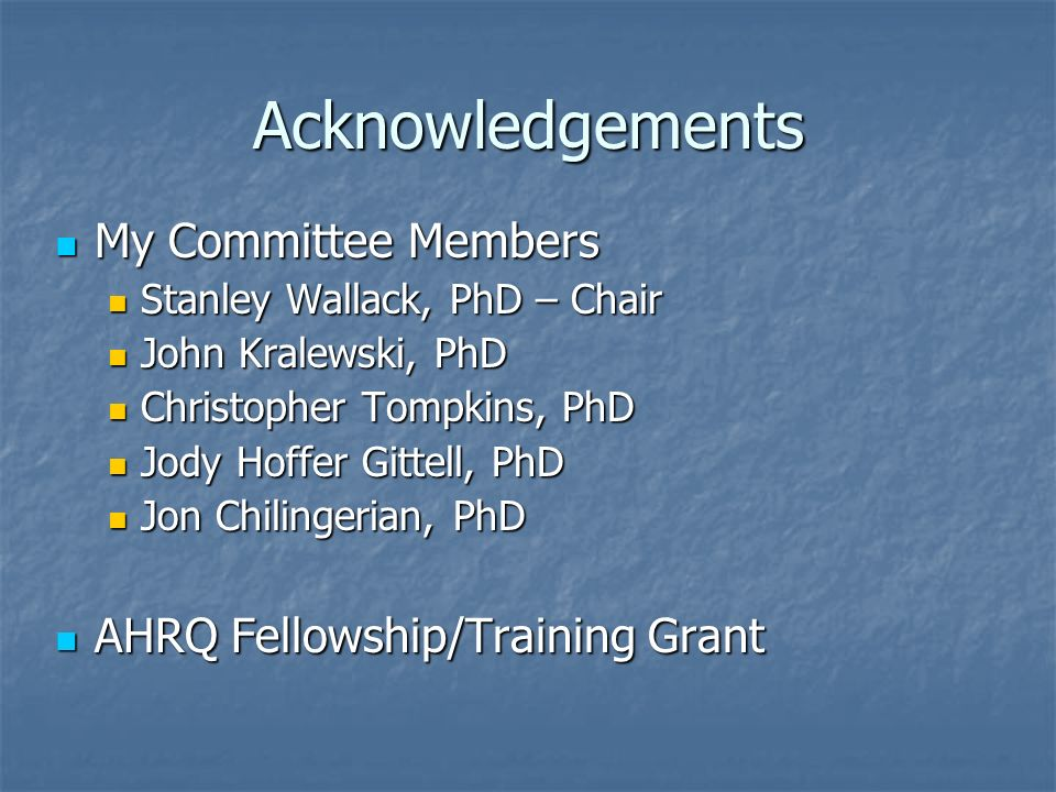 Acknowledgements My Committee Members My Committee Members Stanley Wallack, PhD – Chair Stanley Wallack, PhD – Chair John Kralewski, PhD John Kralewski, PhD Christopher Tompkins, PhD Christopher Tompkins, PhD Jody Hoffer Gittell, PhD Jody Hoffer Gittell, PhD Jon Chilingerian, PhD Jon Chilingerian, PhD AHRQ Fellowship/Training Grant AHRQ Fellowship/Training Grant