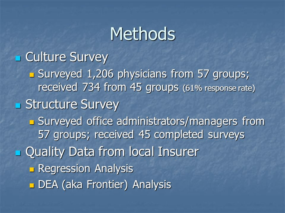 Methods Culture Survey Culture Survey Surveyed 1,206 physicians from 57 groups; received 734 from 45 groups (61% response rate) Surveyed 1,206 physicians from 57 groups; received 734 from 45 groups (61% response rate) Structure Survey Structure Survey Surveyed office administrators/managers from 57 groups; received 45 completed surveys Surveyed office administrators/managers from 57 groups; received 45 completed surveys Quality Data from local Insurer Quality Data from local Insurer Regression Analysis Regression Analysis DEA (aka Frontier) Analysis DEA (aka Frontier) Analysis