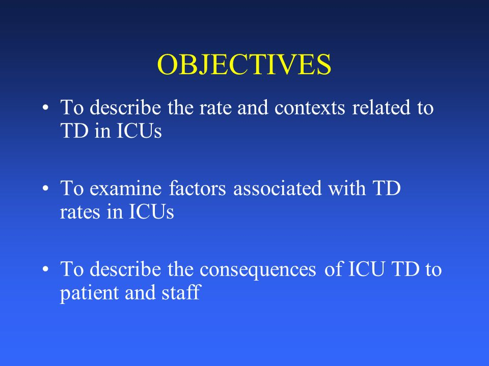 OBJECTIVES To describe the rate and contexts related to TD in ICUs To examine factors associated with TD rates in ICUs To describe the consequences of ICU TD to patient and staff
