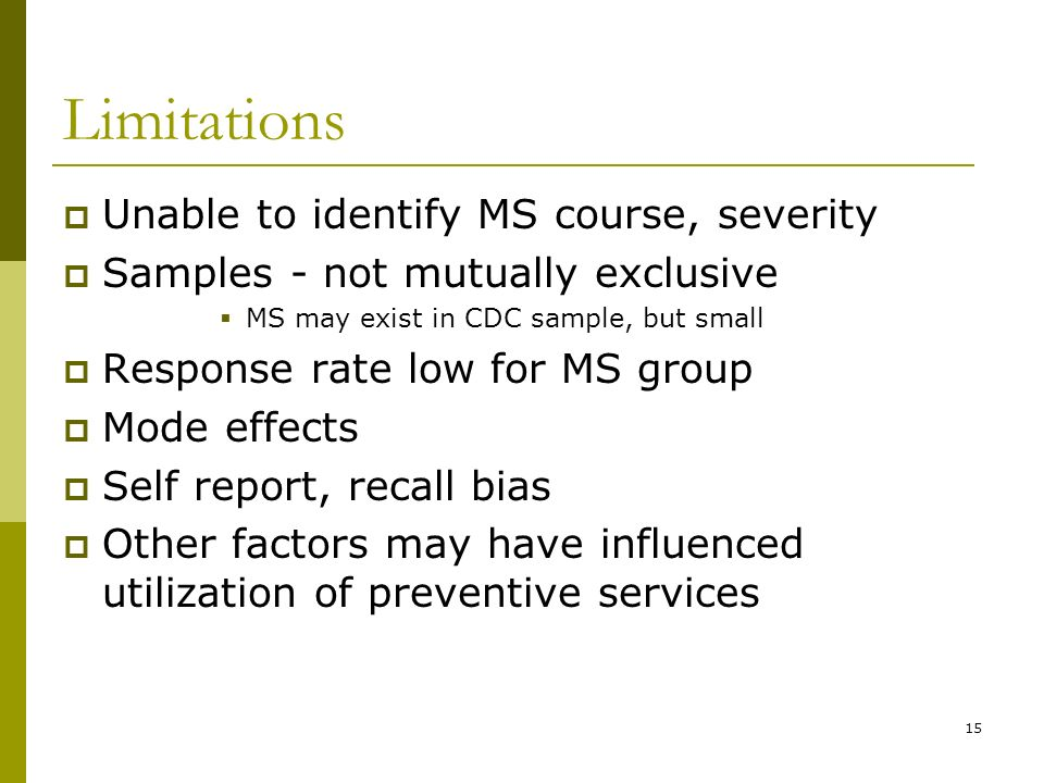 15 Limitations Unable to identify MS course, severity Samples - not mutually exclusive MS may exist in CDC sample, but small Response rate low for MS group Mode effects Self report, recall bias Other factors may have influenced utilization of preventive services