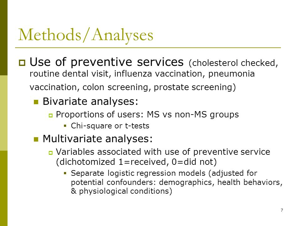 7 Methods/Analyses Use of preventive services (cholesterol checked, routine dental visit, influenza vaccination, pneumonia vaccination, colon screening, prostate screening) Bivariate analyses: Proportions of users: MS vs non-MS groups Chi-square or t-tests Multivariate analyses: Variables associated with use of preventive service (dichotomized 1=received, 0=did not) Separate logistic regression models (adjusted for potential confounders: demographics, health behaviors, & physiological conditions)
