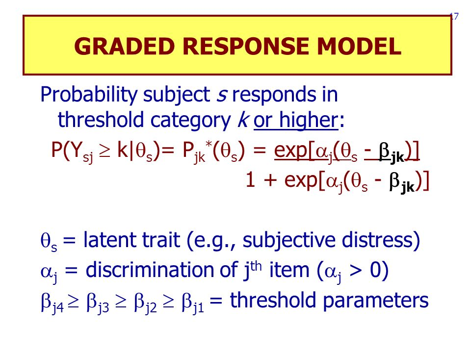 17 GRADED RESPONSE MODEL Probability subject s responds in threshold category k or higher: P(Y sj k| s )= P jk * ( s ) = exp[ j ( s - jk )] 1 + exp[ j ( s - jk )] s = latent trait (e.g., subjective distress) j = discrimination of j th item ( j > 0) j4 j3 j2 j1 = threshold parameters