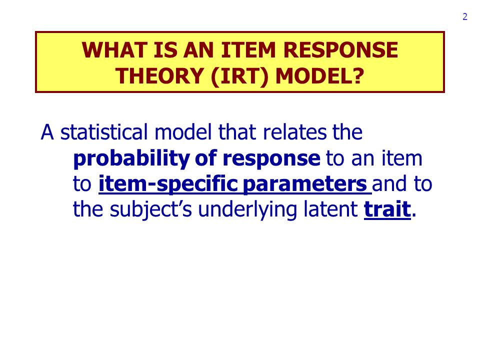 2 WHAT IS AN ITEM RESPONSE THEORY (IRT) MODEL.