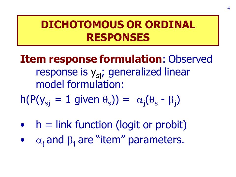 4 DICHOTOMOUS OR ORDINAL RESPONSES Item response formulation: Observed response is y sj ; generalized linear model formulation: h(P(y sj = 1 given s )) = j ( s - j ) h = link function (logit or probit) j and j are item parameters.