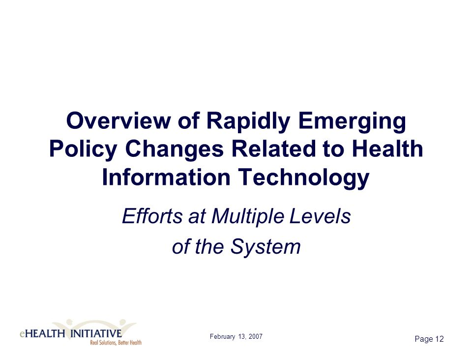 February 13, 2007 Page 12 Overview of Rapidly Emerging Policy Changes Related to Health Information Technology Efforts at Multiple Levels of the System