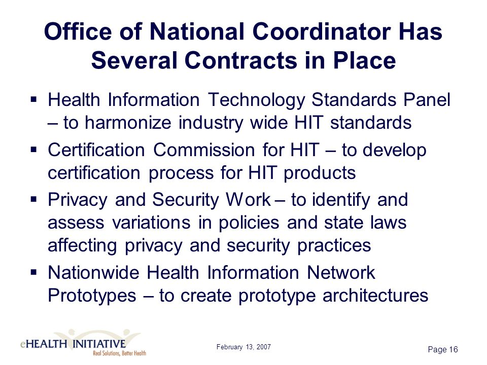 February 13, 2007 Page 16 Office of National Coordinator Has Several Contracts in Place Health Information Technology Standards Panel – to harmonize industry wide HIT standards Certification Commission for HIT – to develop certification process for HIT products Privacy and Security Work – to identify and assess variations in policies and state laws affecting privacy and security practices Nationwide Health Information Network Prototypes – to create prototype architectures