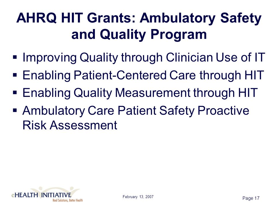 February 13, 2007 Page 17 AHRQ HIT Grants: Ambulatory Safety and Quality Program Improving Quality through Clinician Use of IT Enabling Patient-Centered Care through HIT Enabling Quality Measurement through HIT Ambulatory Care Patient Safety Proactive Risk Assessment