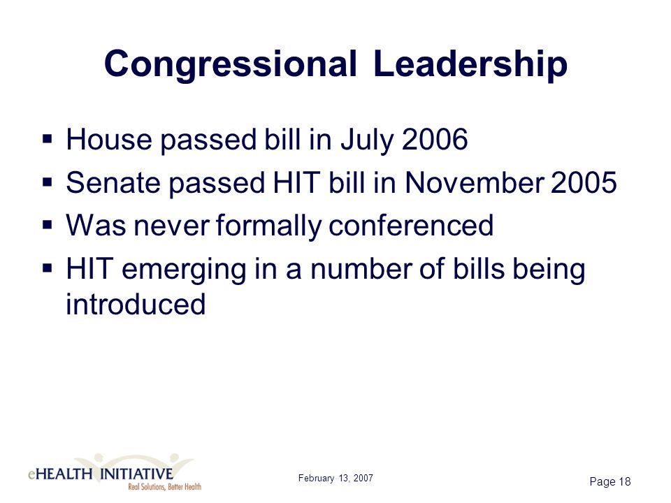 February 13, 2007 Page 18 Congressional Leadership House passed bill in July 2006 Senate passed HIT bill in November 2005 Was never formally conferenced HIT emerging in a number of bills being introduced