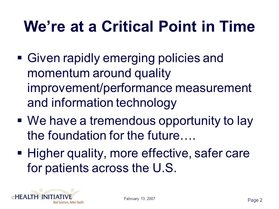 Page 2 Were at a Critical Point in Time Given rapidly emerging policies and momentum around quality improvement/performance measurement and information technology We have a tremendous opportunity to lay the foundation for the future….